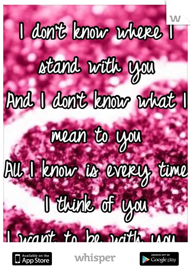 I don't know where I stand with you And I don't know what I mean to you  All I know is every time I think of you I want to be with you