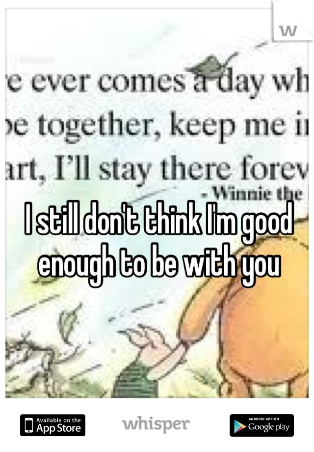 I still don't think I'm good enough to be with you