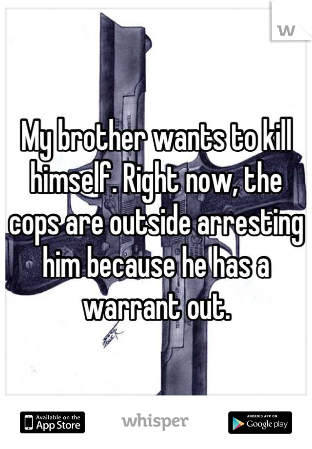 My brother wants to kill himself. Right now, the cops are outside arresting him because he has a warrant out.
