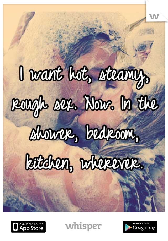I want hot, steamy, rough sex. Now. In the shower, bedroom, kitchen, wherever.