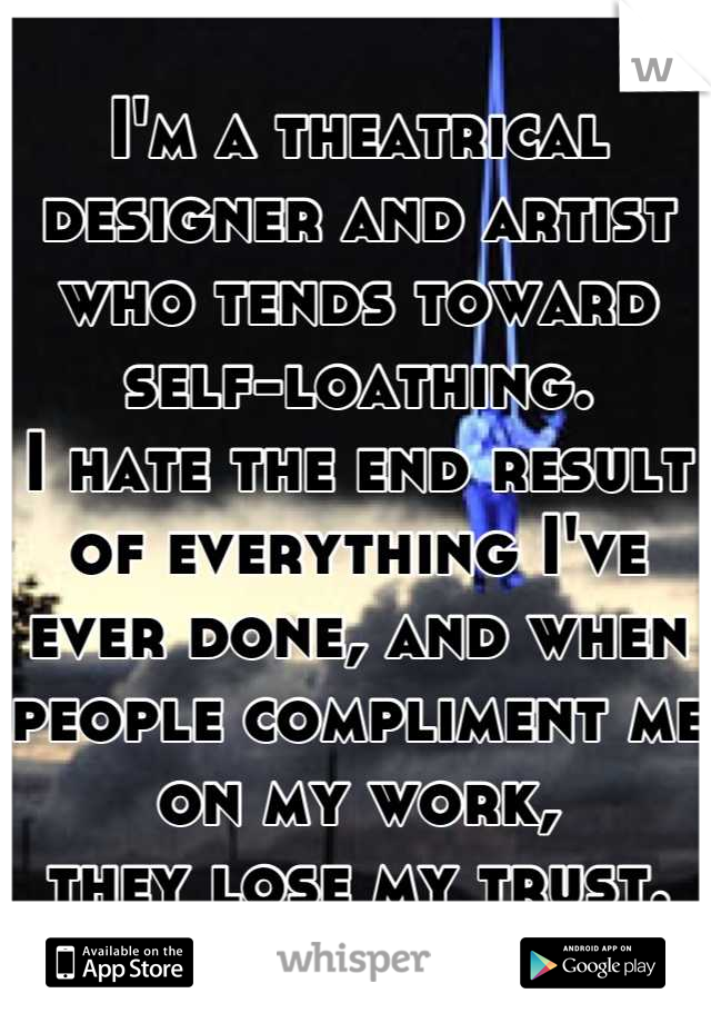 I'm a theatrical designer and artist who tends toward self-loathing.  I hate the end result of everything I've ever done, and when people compliment me on my work,  they lose my trust.