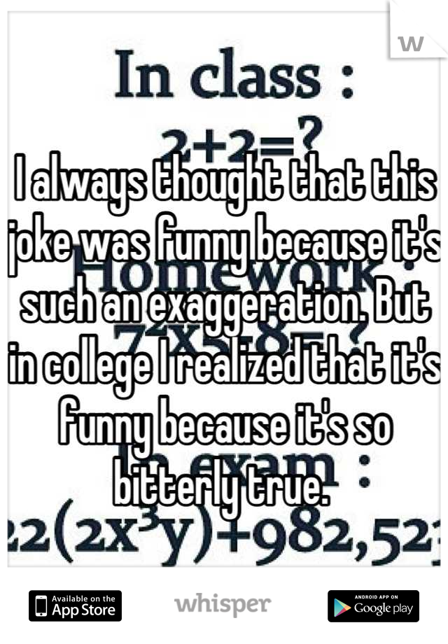 I always thought that this joke was funny because it's such an exaggeration. But in college I realized that it's funny because it's so bitterly true.
