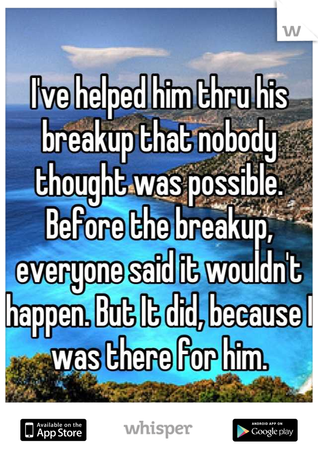 I've helped him thru his breakup that nobody thought was possible. Before the breakup, everyone said it wouldn't happen. But It did, because I was there for him.