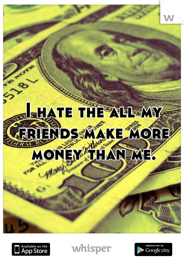 I hate the all my friends make more money than me.