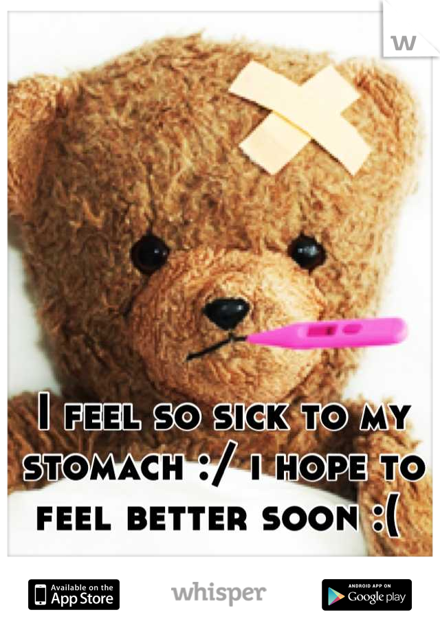 I feel so sick to my stomach :/ i hope to feel better soon :(
