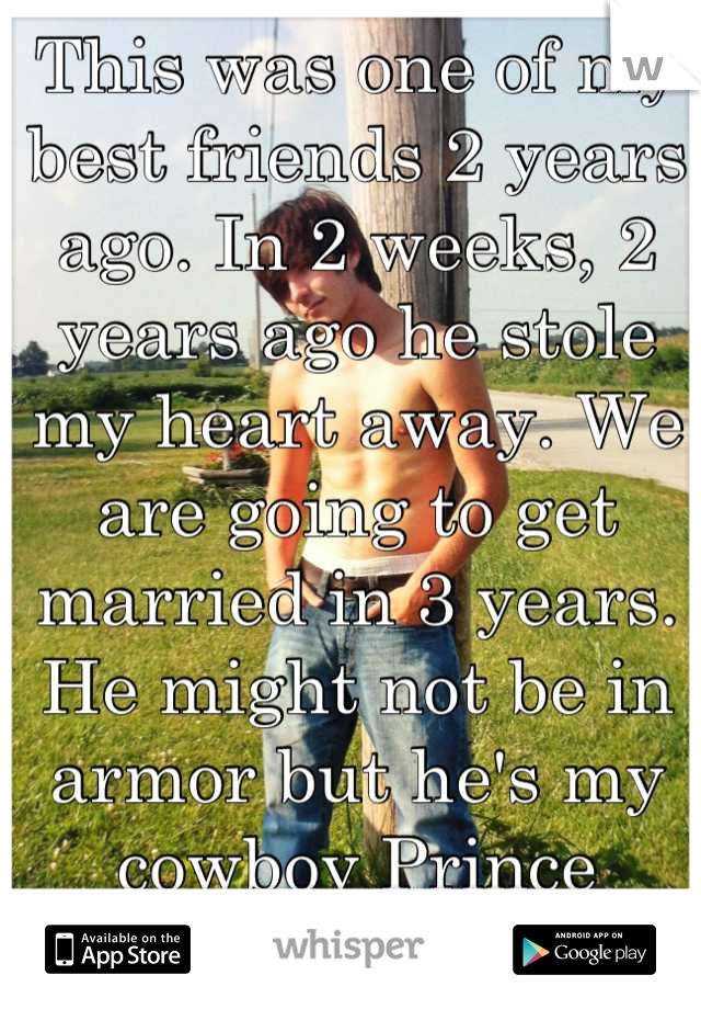 This was one of my best friends 2 years ago. In 2 weeks, 2 years ago he stole my heart away. We are going to get married in 3 years. He might not be in armor but he's my cowboy Prince Charming.