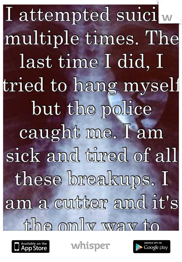 I attempted suicide multiple times. The last time I did, I tried to hang myself but the police caught me. I am sick and tired of all these breakups. I am a cutter and it's the only way to comfort me!