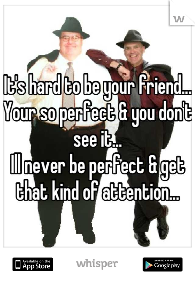 It's hard to be your friend... Your so perfect & you don't see it... Ill never be perfect & get that kind of attention...