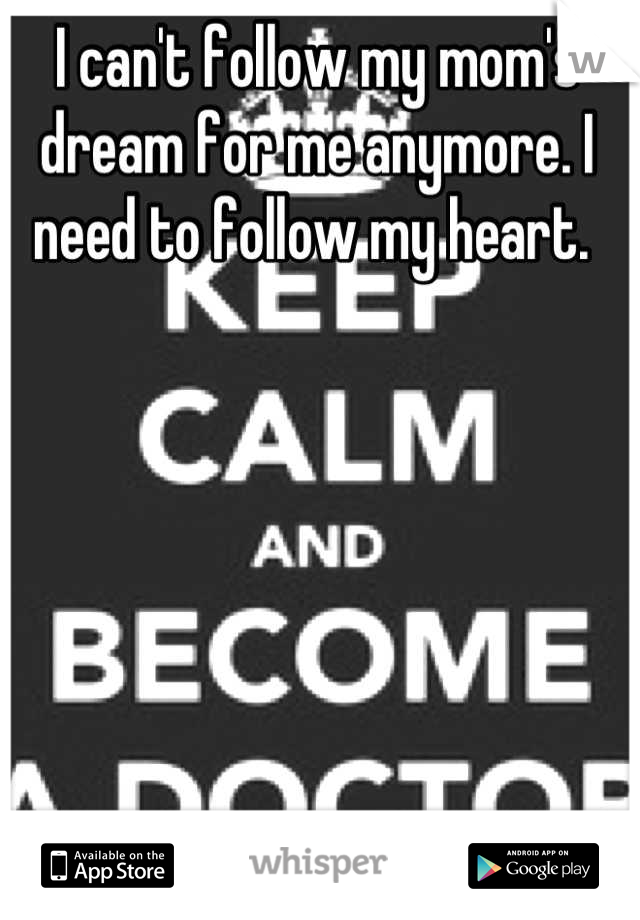I can't follow my mom's dream for me anymore. I need to follow my heart.