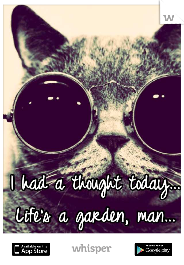 I had a thought today... Life's a garden, man... DIG IT