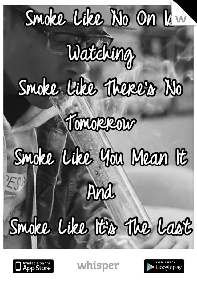 Smoke Like No On Is Watching Smoke Like There's No Tomorrow  Smoke Like You Mean It And Smoke Like It's The Last Thing You'll EVER DO!