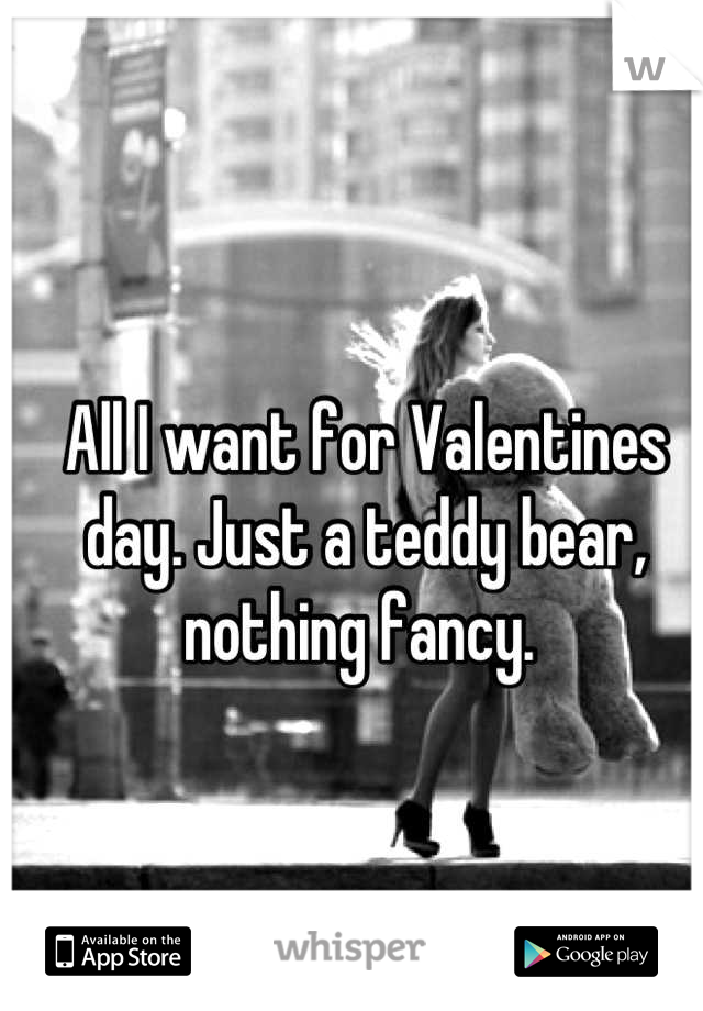 All I want for Valentines day. Just a teddy bear, nothing fancy.