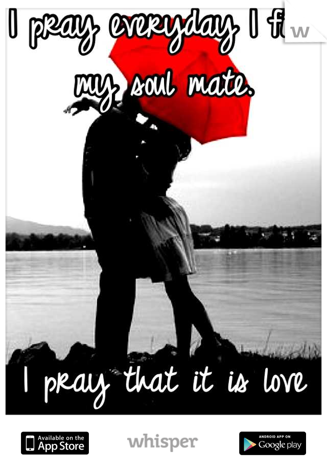 I pray everyday I find my soul mate.      I pray that it is love at first site.