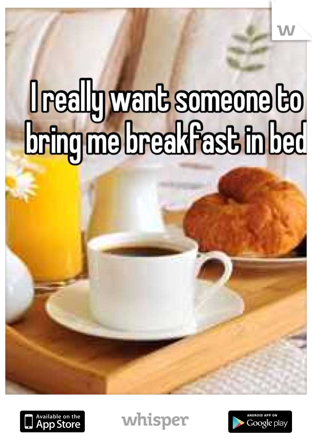 I really want someone to bring me breakfast in bed