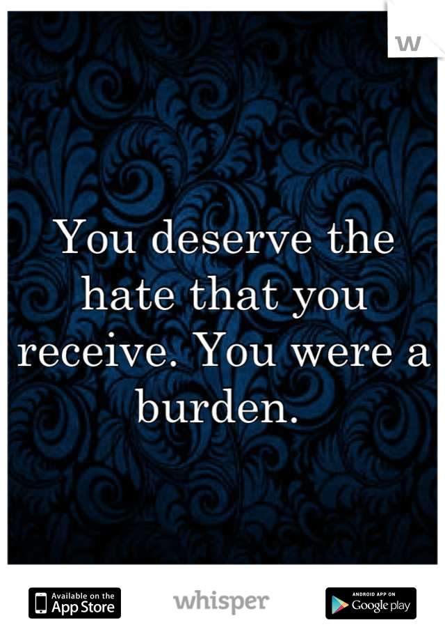 You deserve the hate that you receive. You were a burden.