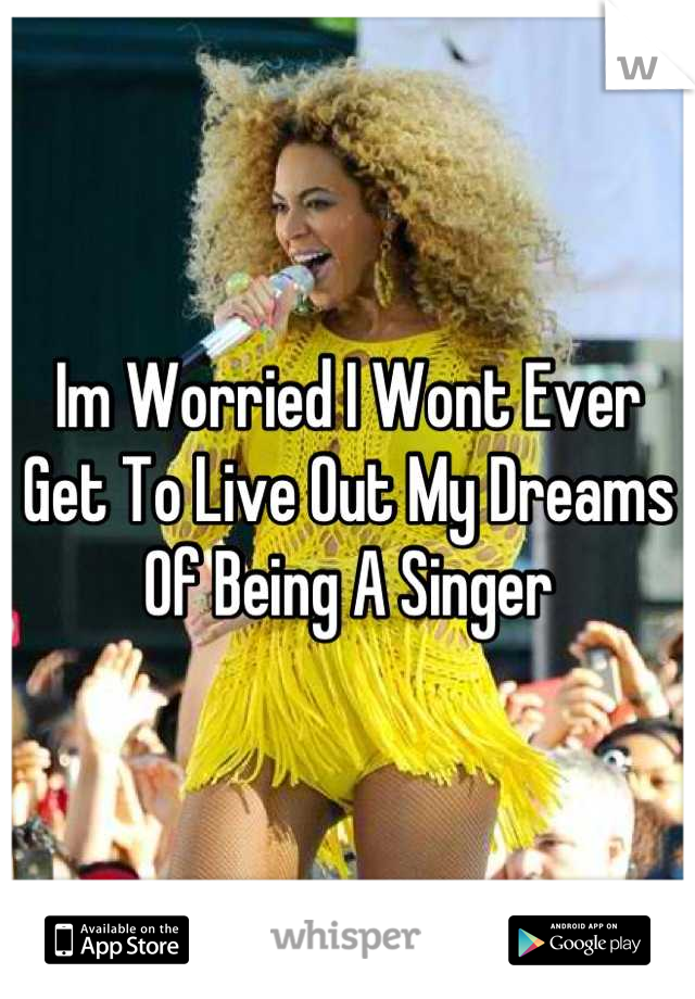 Im Worried I Wont Ever Get To Live Out My Dreams Of Being A Singer