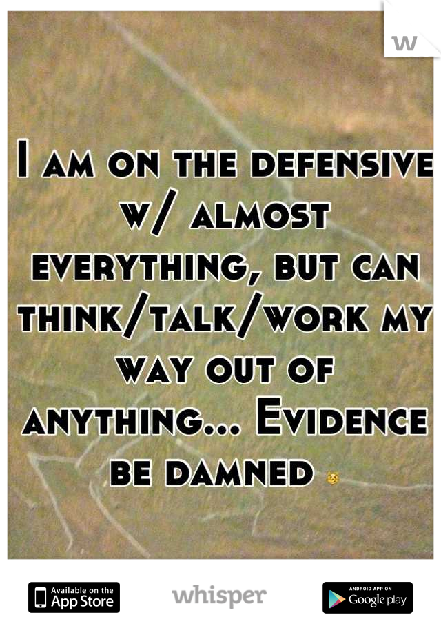 I am on the defensive w/ almost everything, but can think/talk/work my way out of anything... Evidence be damned 😼