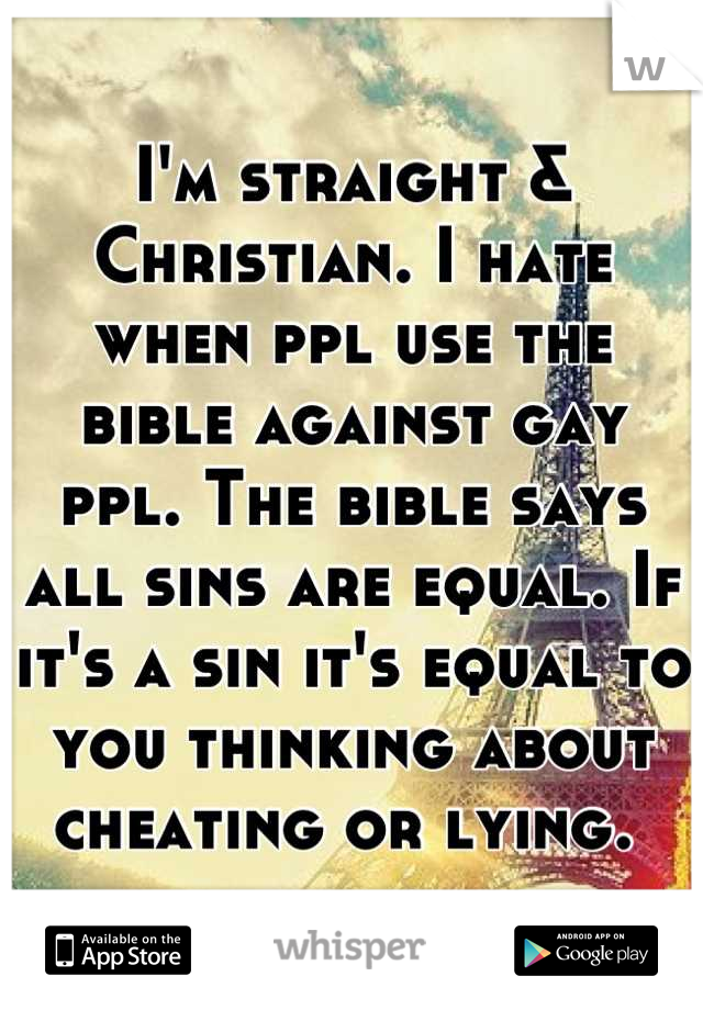 I'm straight & Christian. I hate when ppl use the bible against gay ppl. The bible says all sins are equal. If it's a sin it's equal to you thinking about cheating or lying.