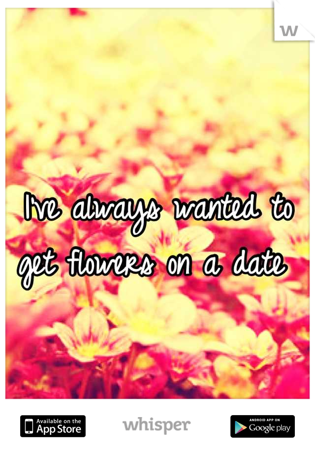 I've always wanted to get flowers on a date