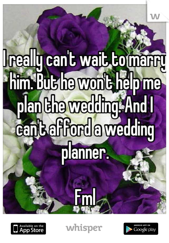I really can't wait to marry him. But he won't help me plan the wedding. And I can't afford a wedding planner.   Fml