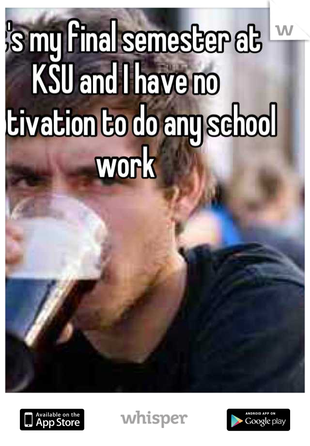 It's my final semester at KSU and I have no motivation to do any school work