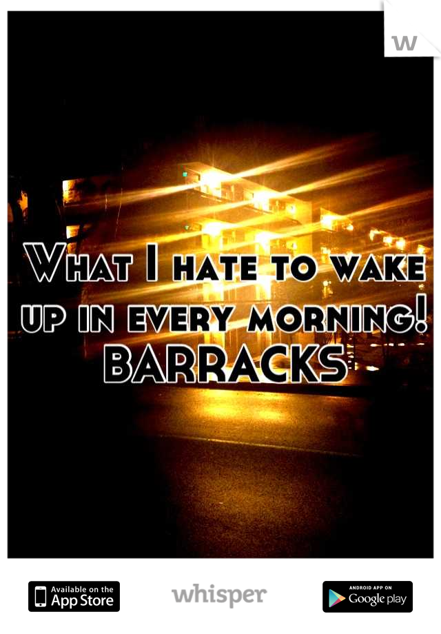 What I hate to wake up in every morning!  BARRACKS