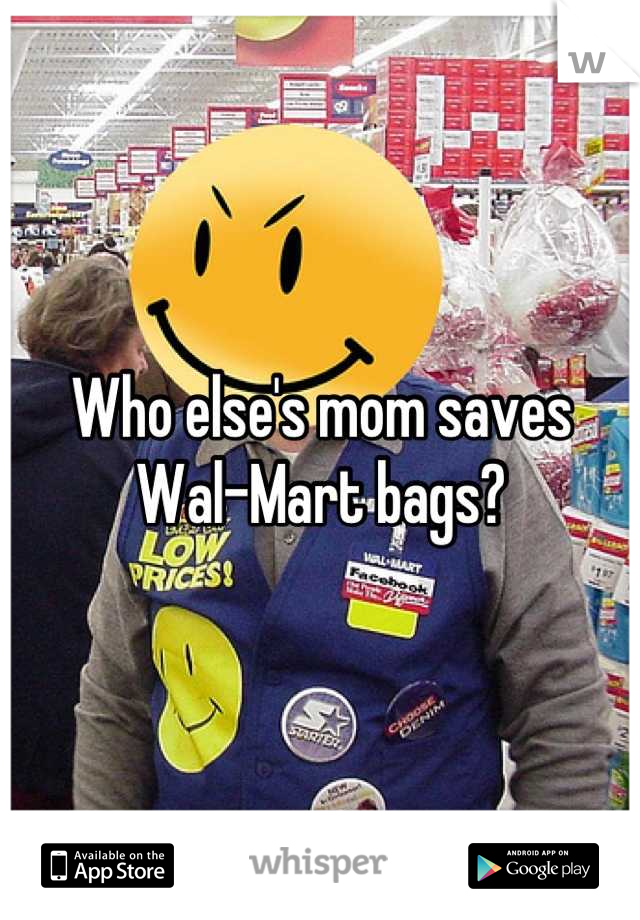 Who else's mom saves Wal-Mart bags?