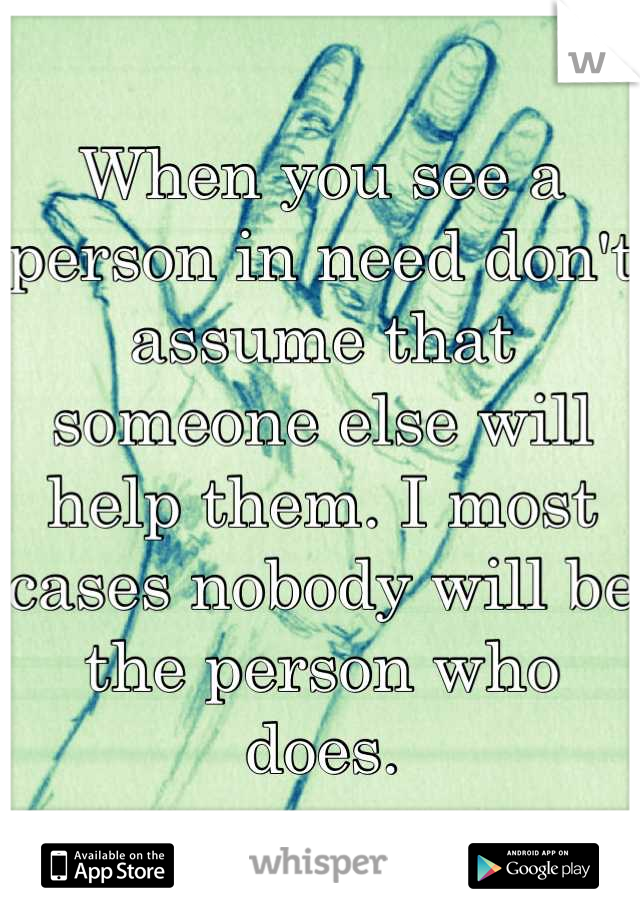 When you see a person in need don't assume that someone else will help them. I most cases nobody will be the person who does.