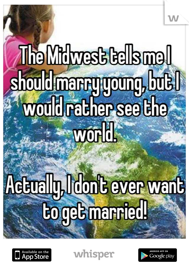 The Midwest tells me I should marry young, but I would rather see the world.   Actually, I don't ever want to get married!