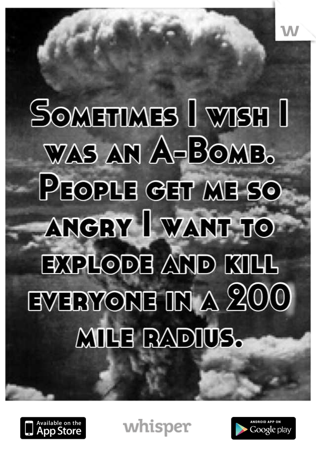 Sometimes I wish I was an A-Bomb. People get me so angry I want to explode and kill everyone in a 200 mile radius.