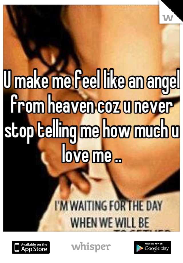 U make me feel like an angel from heaven coz u never stop telling me how much u love me ..