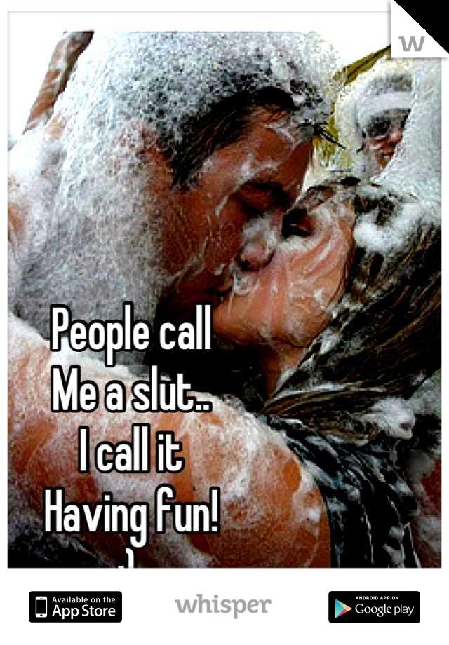People call Me a slut.. I call it  Having fun!  ;)