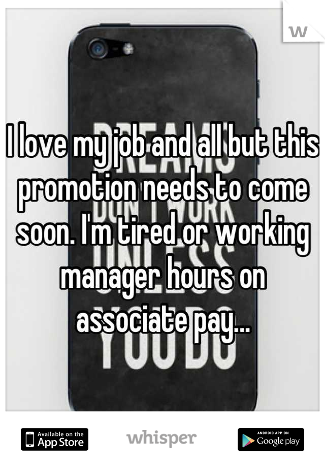 I love my job and all but this promotion needs to come soon. I'm tired or working manager hours on associate pay...