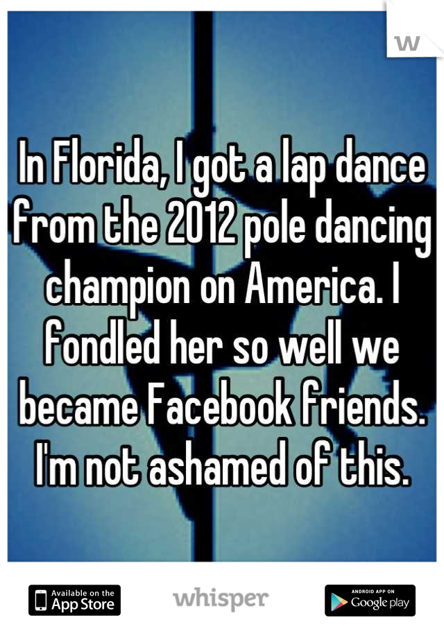 In Florida, I got a lap dance from the 2012 pole dancing champion on America. I fondled her so well we became Facebook friends. I'm not ashamed of this.