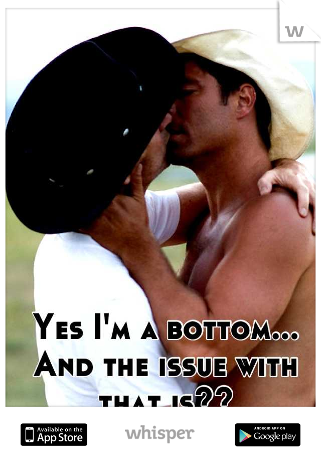 Yes I'm a bottom... And the issue with that is??