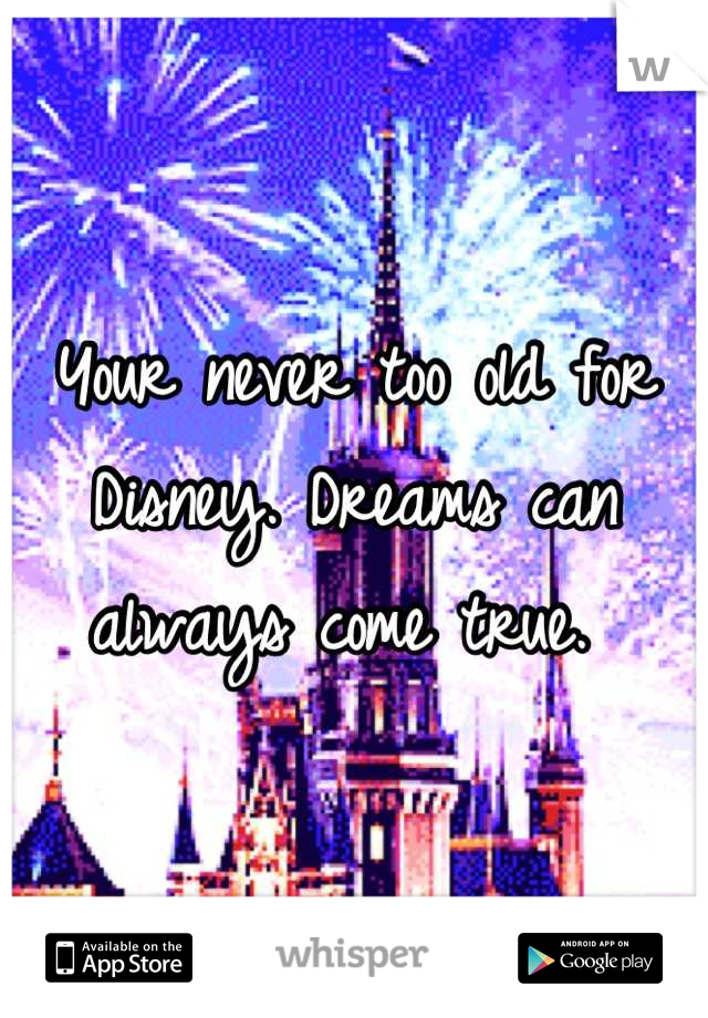 Your never too old for Disney. Dreams can always come true.