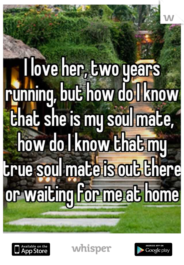 I love her, two years running, but how do I know that she is my soul mate, how do I know that my true soul mate is out there or waiting for me at home