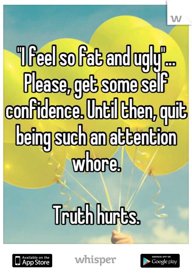 """""""I feel so fat and ugly""""... Please, get some self confidence. Until then, quit being such an attention whore.  Truth hurts."""