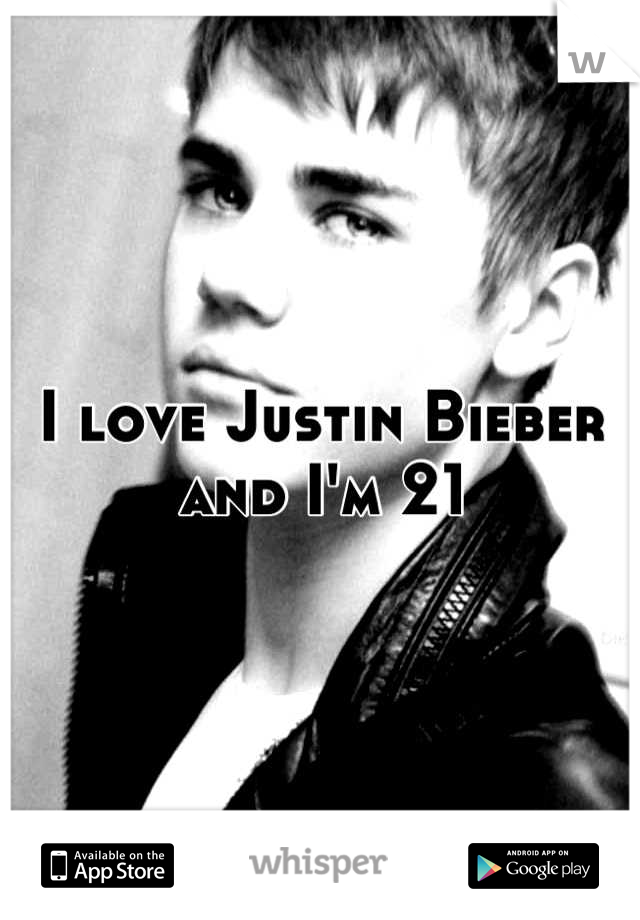 I love Justin Bieber and I'm 21