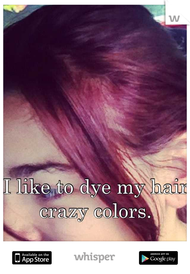 I like to dye my hair crazy colors.