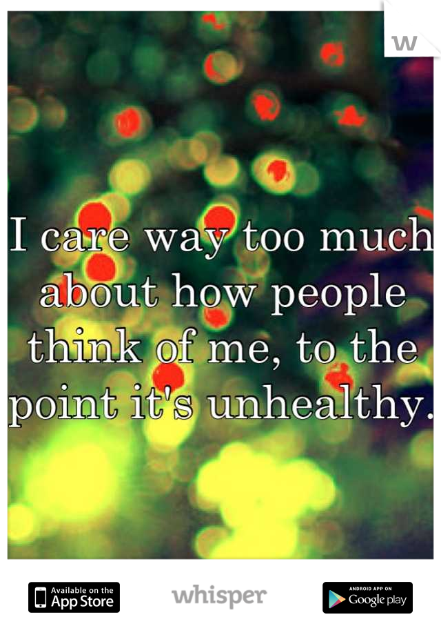 I care way too much about how people think of me, to the point it's unhealthy.