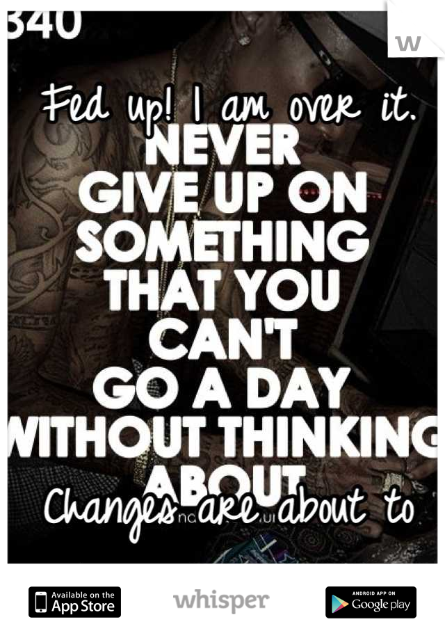 Fed up! I am over it.      Changes are about to take place in my life.