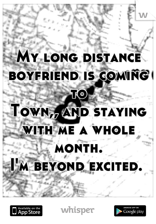 My long distance boyfriend is coming to  Town,, and staying with me a whole month. I'm beyond excited.