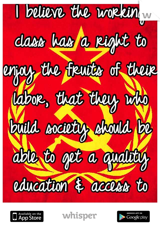 I believe the working class has a right to enjoy the fruits of their labor, that they who build society should be able to get a quality education & access to medical care too.