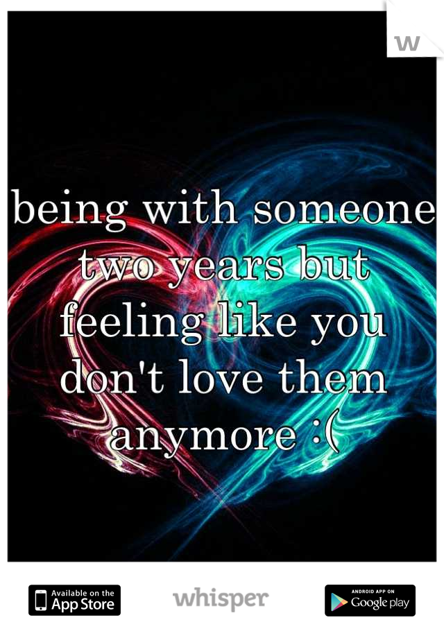 being with someone two years but feeling like you don't love them anymore :(