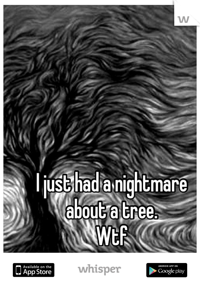 I just had a nightmare about a tree. Wtf