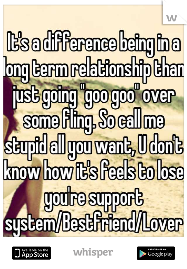 """It's a difference being in a long term relationship than just going """"goo goo"""" over some fling. So call me stupid all you want, U don't know how it's feels to lose you're support system/Bestfriend/Lover"""