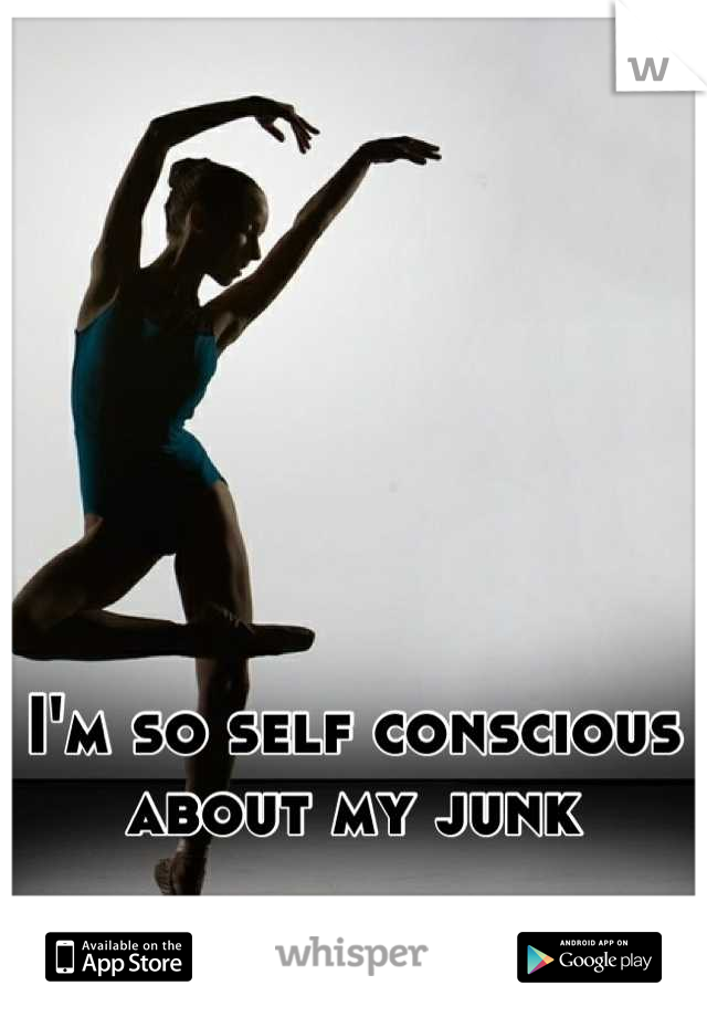 I'm so self conscious about my junk