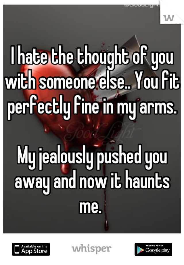 I hate the thought of you with someone else.. You fit perfectly fine in my arms.   My jealously pushed you away and now it haunts me.