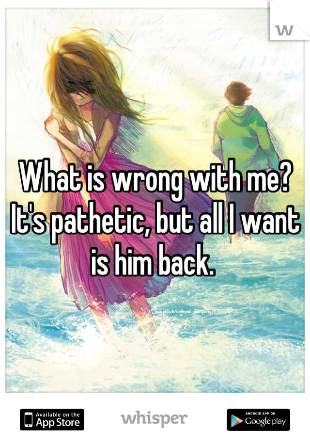 What is wrong with me? It's pathetic, but all I want is him back.